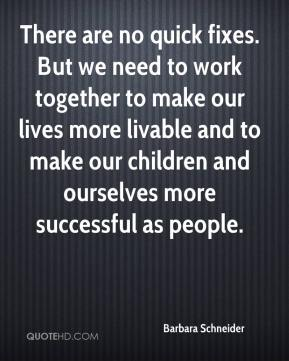 There are no quick fixes. But we need to work together to make our lives more livable and to make our children and ourselves more successful as people.