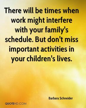 There will be times when work might interfere with your family's schedule. But don't miss important activities in your children's lives.