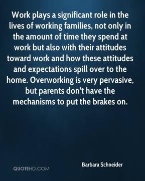 Work plays a significant role in the lives of working families, not only in the amount of time they spend at work but also with their attitudes toward work and how these attitudes and expectations spill over to the home. Overworking is very pervasive, but parents don't have the mechanisms to put the brakes on.
