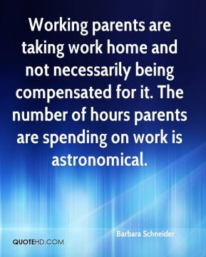 Working parents are taking work home and not necessarily being compensated for it. The number of hours parents are spending on work is astronomical.