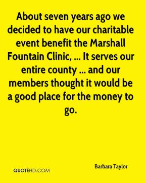 Barbara Taylor - About seven years ago we decided to have our charitable event benefit the Marshall Fountain Clinic, ... It serves our entire county ... and our members thought it would be a good place for the money to go.