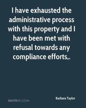 Barbara Taylor - I have exhausted the administrative process with this property and I have been met with refusal towards any compliance efforts.