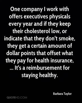 Barbara Taylor - One company I work with offers executives physicals every year and if they keep their cholesterol low, or indicate that they don't smoke, they get a certain amount of dollar points that offset what they pay for health insurance, ... It's a reimbursement for staying healthy.