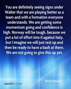 Barry Ferguson - You are definitely seeing signs under Walter that we are playing better as a team and with a formation everyone understands. We are getting some momentum going and confidence is high. Norway will be tough, because we put a lot of effort into it against Italy, but I imagine we will just rest up and then be ready to have a bash at them. We are not going to give this up yet.
