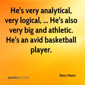 Barry Hazen - He's very analytical, very logical, ... He's also very big and athletic. He's an avid basketball player.