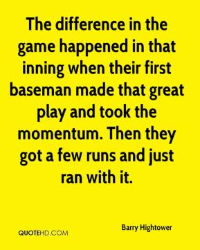 Barry Hightower - The difference in the game happened in that inning when their first baseman made that great play and took the momentum. Then they got a few runs and just ran with it.