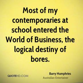 Barry Humphries - Most of my contemporaries at school entered the World of Business, the logical destiny of bores.