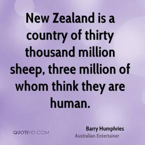 Barry Humphries - New Zealand is a country of thirty thousand million sheep, three million of whom think they are human.