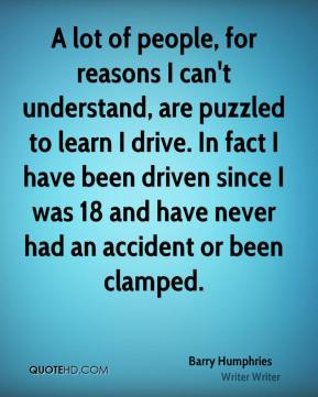 Barry Humphries - A lot of people, for reasons I can't understand, are puzzled to learn I drive. In fact I have been driven since I was 18 and have never had an accident or been clamped.
