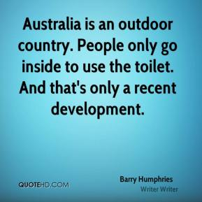 Barry Humphries - Australia is an outdoor country. People only go inside to use the toilet. And that's only a recent development.