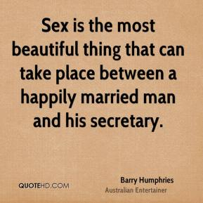 Barry Humphries - Sex is the most beautiful thing that can take place between a happily married man and his secretary.