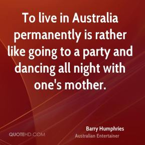 To live in Australia permanently is rather like going to a party and dancing all night with one's mother.