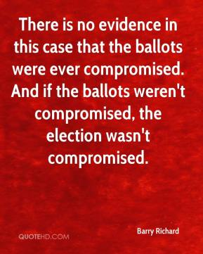 Barry Richard - There is no evidence in this case that the ballots were ever compromised. And if the ballots weren't compromised, the election wasn't compromised.