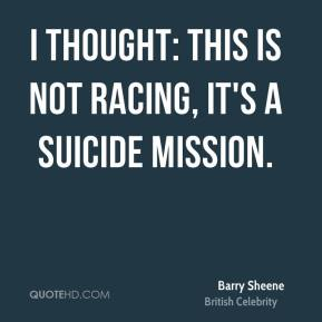 I thought: This is not racing, it's a suicide mission.