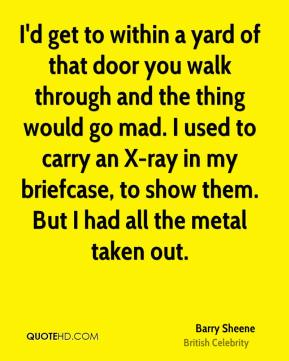 I'd get to within a yard of that door you walk through and the thing would go mad. I used to carry an X-ray in my briefcase, to show them. But I had all the metal taken out.