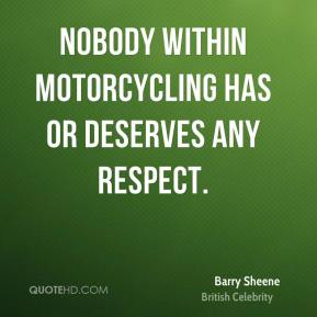 Barry Sheene - Nobody within motorcycling has or deserves any respect.