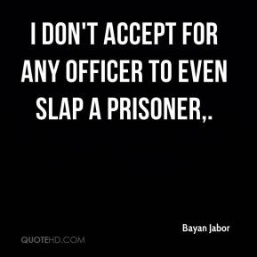 Bayan Jabor - I don't accept for any officer to even slap a prisoner.