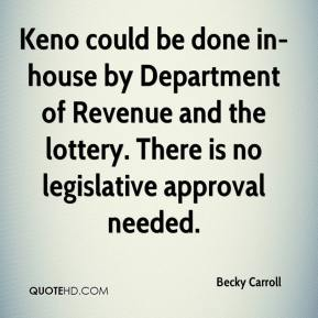 Becky Carroll - Keno could be done in-house by Department of Revenue and the lottery. There is no legislative approval needed.