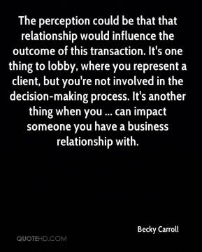 Becky Carroll - The perception could be that that relationship would influence the outcome of this transaction. It's one thing to lobby, where you represent a client, but you're not involved in the decision-making process. It's another thing when you ... can impact someone you have a business relationship with.