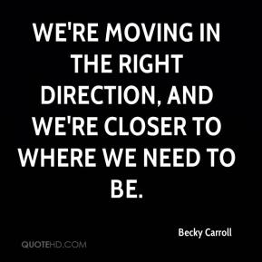 Becky Carroll - We're moving in the right direction, and we're closer to where we need to be.
