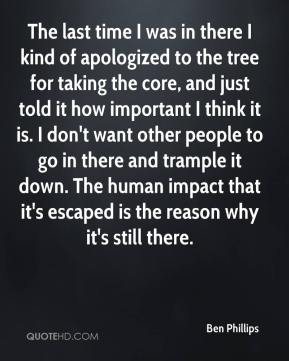 The last time I was in there I kind of apologized to the tree for taking the core, and just told it how important I think it is. I don't want other people to go in there and trample it down. The human impact that it's escaped is the reason why it's still there.