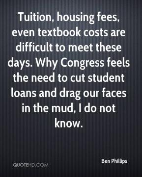 Ben Phillips - Tuition, housing fees, even textbook costs are difficult to meet these days. Why Congress feels the need to cut student loans and drag our faces in the mud, I do not know.