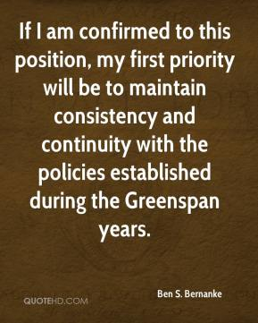 Ben S. Bernanke - If I am confirmed to this position, my first priority will be to maintain consistency and continuity with the policies established during the Greenspan years.