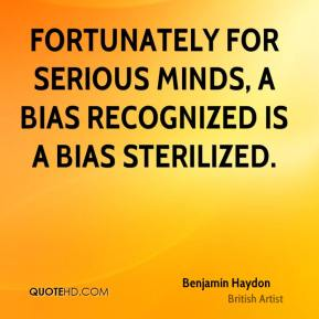 Fortunately for serious minds, a bias recognized is a bias sterilized.
