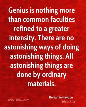 Genius is nothing more than common faculties refined to a greater intensity. There are no astonishing ways of doing astonishing things. All astonishing things are done by ordinary materials.