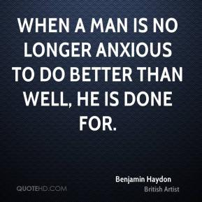 When a man is no longer anxious to do better than well, he is done for.