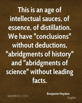 "Benjamin Haydon - This is an age of intellectual sauces, of essence, of distillation. We have ""conclusions"" without deductions, ""abridgments of history"" and ""abridgments of science"" without leading facts."