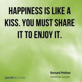 Happiness is like a kiss. You must share it to enjoy it.