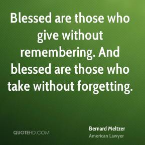Blessed are those who give without remembering. And blessed are those who take without forgetting.