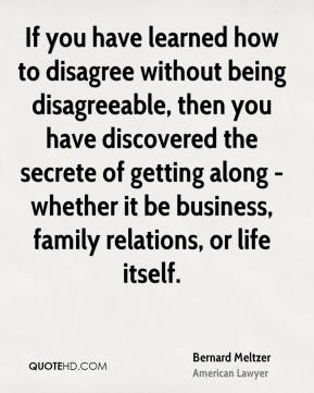 Bernard Meltzer - If you have learned how to disagree without being disagreeable, then you have discovered the secrete of getting along - whether it be business, family relations, or life itself.