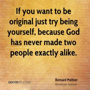 If you want to be original just try being yourself, because God has never made two people exactly alike.