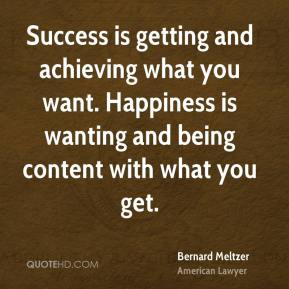Success is getting and achieving what you want. Happiness is wanting and being content with what you get.