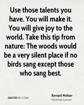 Use those talents you have. You will make it. You will give joy to the world. Take this tip from nature: The woods would be a very silent place if no birds sang except those who sang best.