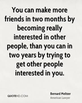 You can make more friends in two months by becoming really interested in other people, than you can in two years by trying to get other people interested in you.