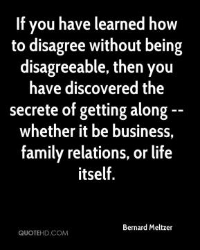 Bernard Meltzer - If you have learned how to disagree without being disagreeable, then you have discovered the secrete of getting along -- whether it be business, family relations, or life itself.