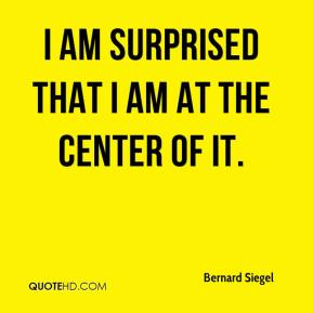 I am surprised that I am at the center of it.