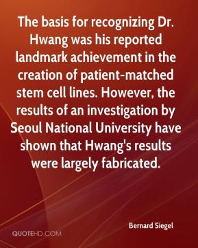 Bernard Siegel - The basis for recognizing Dr. Hwang was his reported landmark achievement in the creation of patient-matched stem cell lines. However, the results of an investigation by Seoul National University have shown that Hwang's results were largely fabricated.