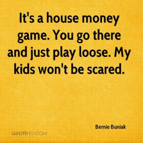 Bernie Buniak - It's a house money game. You go there and just play loose. My kids won't be scared.