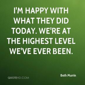 Beth Murrin - I'm happy with what they did today. We're at the highest level we've ever been.