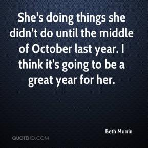 Beth Murrin - She's doing things she didn't do until the middle of October last year. I think it's going to be a great year for her.