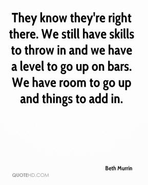 Beth Murrin - They know they're right there. We still have skills to throw in and we have a level to go up on bars. We have room to go up and things to add in.
