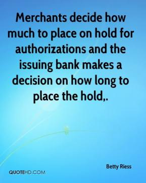 Betty Riess - Merchants decide how much to place on hold for authorizations and the issuing bank makes a decision on how long to place the hold.