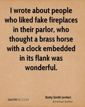 Betty Smith (writer) - I wrote about people who liked fake fireplaces in their parlor, who thought a brass horse with a clock embedded in its flank was wonderful.