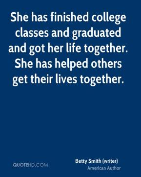 Betty Smith (writer) - She has finished college classes and graduated and got her life together. She has helped others get their lives together.