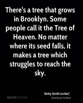 Betty Smith (writer) - There's a tree that grows in Brooklyn. Some people call it the Tree of Heaven. No matter where its seed falls, it makes a tree which struggles to reach the sky.