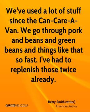 Betty Smith (writer) - We've used a lot of stuff since the Can-Care-A-Van. We go through pork and beans and green beans and things like that so fast. I've had to replenish those twice already.